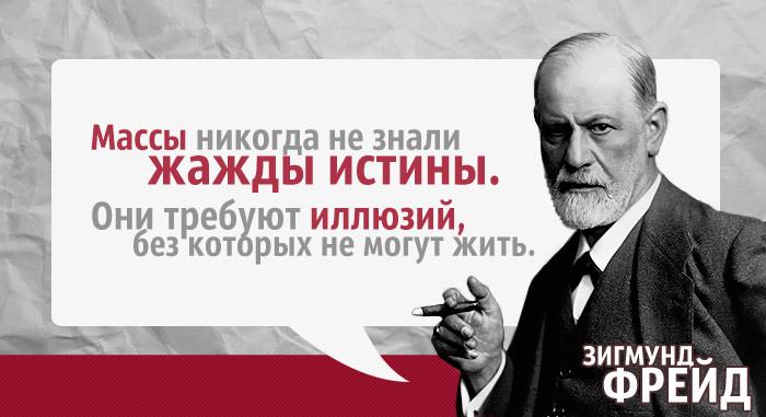 Зигмунд Фрейд: Массы никогда не знали жажды истины. Они требуют иллюзий, без которых не могут жить.